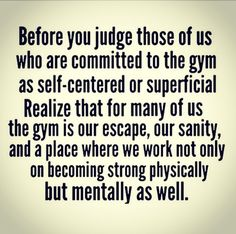 """Before you judge those of us who are committed to the gym as self-centred or superficial, realise that for many of us, the gym is our escape, our sanity, and a place where we work not only on becoming strong physically but mentally as well."" #Fitness #Inspiration #Quote"