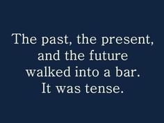 Ha Ha! The past, the present, and the future walked into a bar. It was tense!