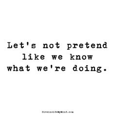 Let's not pretend like we know what we're doing.         http://www.diveinsidemymind.com/2016/03/lets-not-pretend.html