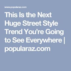 This Is the Next Huge Street Style Trend You're Going to See Everywhere | popularaz.com