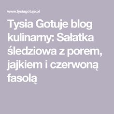 Tysia Gotuje blog kulinarny: Sałatka śledziowa z porem, jajkiem i czerwoną fasolą