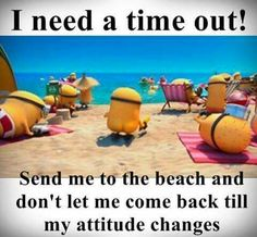 I need a time out! Send me to the beach and don't let me come back till my attitude changes. - minions