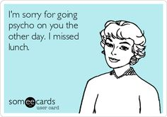 Funny Apology Ecard: I'm sorry for going psycho on you the other day. I missed lunch.