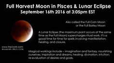 Full Harvest Moon in Pisces & Lunar Eclipse. September 16th 2016 at 3:05pm EST. Also called the Full Corn or Barley Moon. A Lunar Eclipse supercharges ritual work. It's a good time for time for spells involving manifestation, healing, and closure. Magical workings include – imagination and fantasy, nourishing ourselves, inspiration and dreams, healing, divination, intuition, re-evaluation of desires and goals.