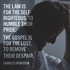 The law is for the self-righteous, to humble their pride; the gospel is for the lost, to remove their despair. Bible Verses Quotes, Faith Quotes, Christian Life, Christian Quotes, Self Righteous Quotes, Charles Spurgeon Quotes, Christian Apologetics, Soli Deo Gloria, Reformed Theology