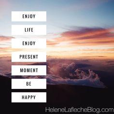 Enjoy life Enjoy present moment Be happy