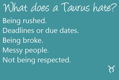 What dose a Taurus hate? Being rushed. Deadlines or due dates. Being broke. Messy peolpe. Not being respected. Taurus | Taurus Quotes | Taurus Zodiac Signs
