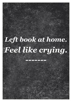 Left book at home. Feel like crying.