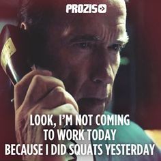 Look, I'm not coming to work today because I did squats yesterday. Arnold Schwarzenegger 》 Fitness Motivation #funny #humor