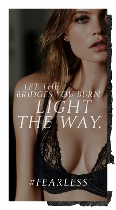 Let the bridges you burn light the way   #Fearless