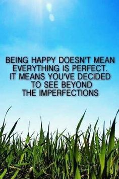 Being happy doesn't mean everything is perfect, it means you've decided to see beyond the imperfections.