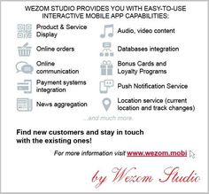 Wezom Studio provides you with easy-to-use interactive Mobile App capabilities:  ~ Product & Service Display ~ Online orders ~ Online communication ~ Payment systems integration ~ News aggregation ~ Audio, video content ~ Databases integration ~ Bonus Cards and Loyalty Programs ~ Push Notification Service ~ Location service (current location and track changes) and much more.  See here http://wezom.mobi/ Please visit our website http://wezom.com/  ~ Happy Friday, Wezom Studio Team