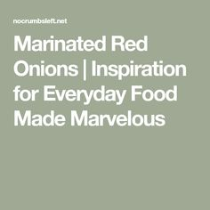 Marinated Red Onions | Inspiration for Everyday Food Made Marvelous