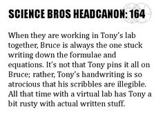 Science Bros Headcanon #164 When they are working in Tony's lab together, Bruce is always the one stuck writing down the formulae and equations. It's not that Tony pins it all on Bruce; rather, Tony's handwriting is so atrocious that his scribbles are illegible. All that time with a virtual lab has Tony a bit rusty with actual written stuff.
