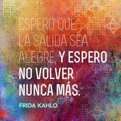 """Español: """"Espero que la salida sea alegre, y espero no volver nunca más.""""  English: """"I hope the exit is happy and I hope to never return.""""  —Frida Kahlo #FridaKahlo #frida #quote"""