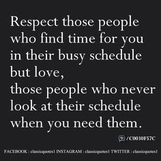 Respect those people who find time for you in their busy schedule but love, those people who never look at their schedule when you need them.