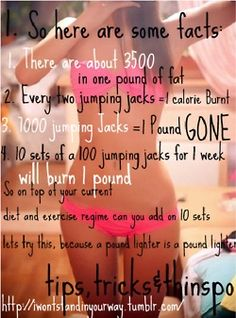 4 Fun Facts: 1. There are about 3500 calories in one pound of fat 2. Every two jumping jacks= 1 calorie burnt 3. 1000 jumping jack=1 pound gone 4. 10 sets of 100 jumping jacks for 1 week will burn 1 pound