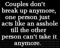 Couples don't break up anymore, one person just acts like an asshole til the other person can't take it anymore.