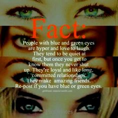 I have green and blue eyes :) they change sometimes!!! but this is so true
