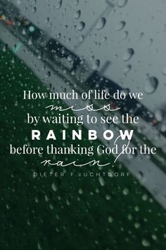 How much of life do we miss by waiting to see the rainbow before thanking God for the rain? -Dieter F. Lds Quotes, Great Quotes, Quotes To Live By, Inspirational Quotes, Rain Quotes, Gospel Quotes, Amazing Life Quotes, Youth Quotes, Quotes Women