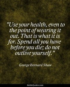 USE your health...spend all you have before you die!!!