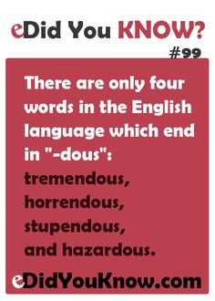 """http://edidyouknow.com/did-you-know-99/ There are only four words in the English language which end in """"-dous"""": tremendous, horrendous, stupendous, and hazardous."""