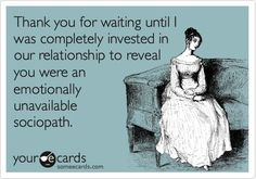 Thank you for waiting until I was completely invested in our relationship to reveal you were an emotionally unavailable sociopath
