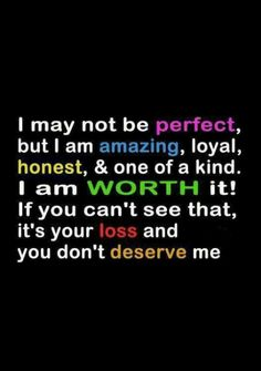 """ I may not be perfect, but I am amazing, loyal, honest and one of a kind. I am worth it! If you can't see that, its your loss and you don't deserve me."""