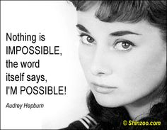 Nothing is IMPOSSIBLE, the word itself says, I'M POSSIBLE!