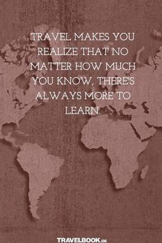 Travel makes you realize that no matter how much you know there's always more to learn