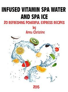 INFUSED VITAMIN SPA WATER AND SPA ICE 20 SUPER RECIPES EXPRESS GUIDE: for beautifying yourself, your table, your Life! (DIY Beauty series) by Anna Christine, http://www.amazon.com/dp/B00Y8O50B8/ref=cm_sw_r_pi_dp_lzazvb02GK5YC