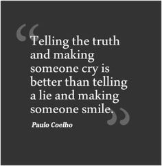 So so true. If only people had the heart to tell the truth the first time.