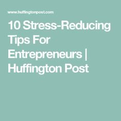 10 Stress-Reducing Tips For Entrepreneurs | Huffington Post