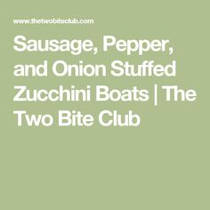 Sausage, Pepper, and Onion Stuffed Zucchini Boats | The Two Bite Club