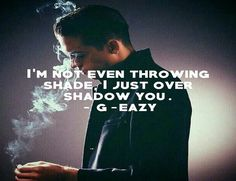 I'm not even throwing shade, I just overshadow you. G-Eazy - Achievement.