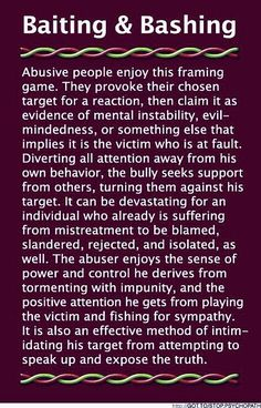 ...the abuser enjoyes the sense of power and control he derives from tormenting with impunity, and the positive attention he gets from playing the victim and fishing for sympathy.