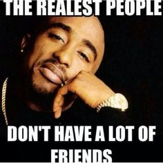 The realest people don't have a lot of friends.