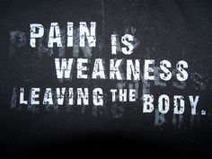 Pain is weakness leaving the body. (Marine Corps)