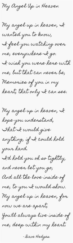 My Angel Up in Heaven My angel up in heaven, I wanted you to know, I feel you watching over me, everywhere I go. I wish you were here with me, but that can never be, Memories of you in my heart, that only I can see. My angel up in heaven, I hope you...