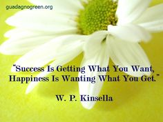 """""""Success is getting what you want, happiness is wanting what you get."""" (W.P.Kinsella)"""