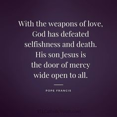 With the weapons of love God has defeated selfishness and death. His son Jesus is the door of mercy wide open to all. #PopeFrancis #YearOfMercy #love