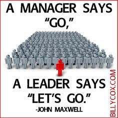 "Leadership - A manager says, ""Go."" A leader says, ""Let's go."" - John C Maxwell"