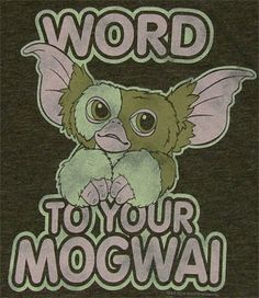 Word to your Mogwai
