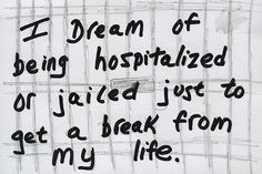 """""""I dream of being hospitalized or jailed just to get a break from my life."""" From PostSecret."""