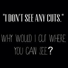 Why would I cut my wrists when it's so much easier to hide the cuts when they're on my hips??