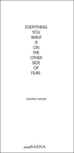 Life Quotes, Quoted. Everything you want is on the other side of fear. -George Addair.