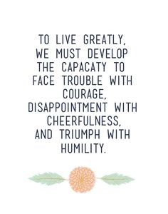 Wise words: To live greatly, we must develop the capacity to face trouble with courage, disappointment with cheerfulness, and triumph with humility. Inspirational Quotes About Success, Success Quotes, Great Quotes, Quotes To Live By, Me Quotes, Motivational Quotes, Famous Quotes, Positive Quotes, Work Quotes