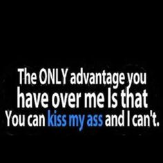 The only advantage you have over me is that you can kiss my ass and I can't. Bwahaha!