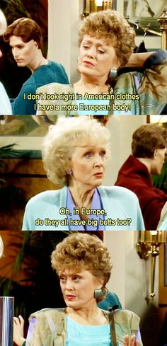 "{The Golden Girls} ~ Blanche - ""I don't look right in American clothes, I have a more European body."" ~ Rose - ""Oh, in Europe, do they all have big butts too?"""