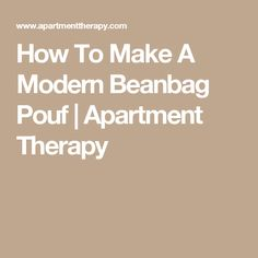 How To Make A Modern Beanbag Pouf | Apartment Therapy